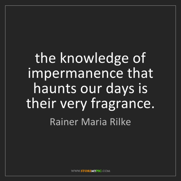 Rainer Maria Rilke: the knowledge of impermanence that haunts our days is...