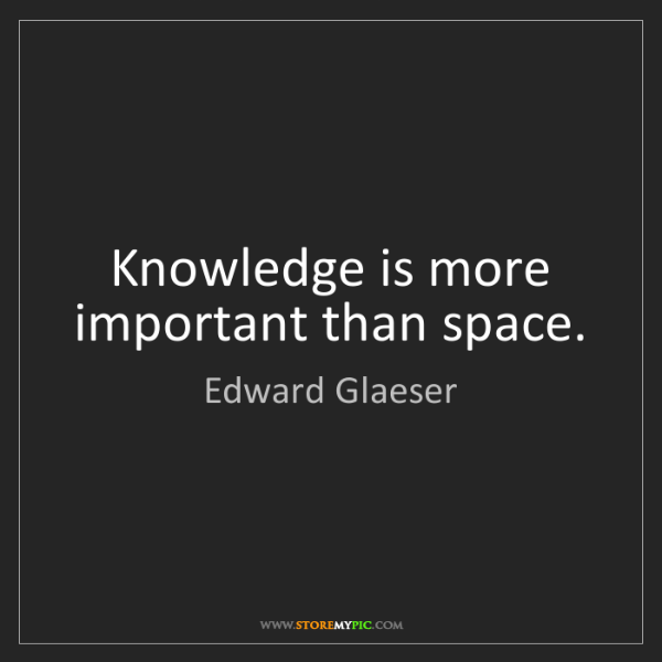 Edward Glaeser: Knowledge is more important than space.