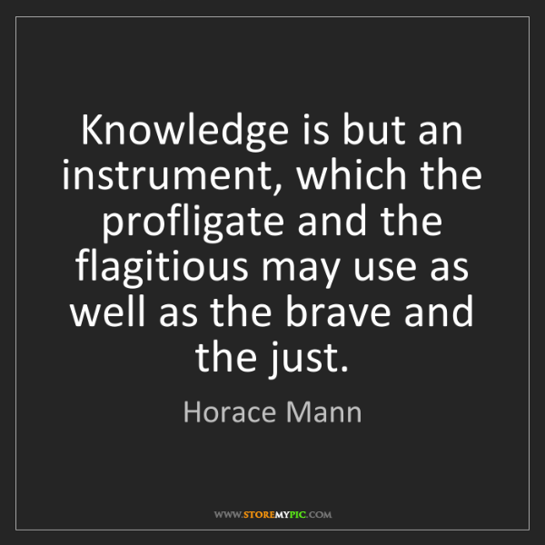 Horace Mann: Knowledge is but an instrument, which the profligate...