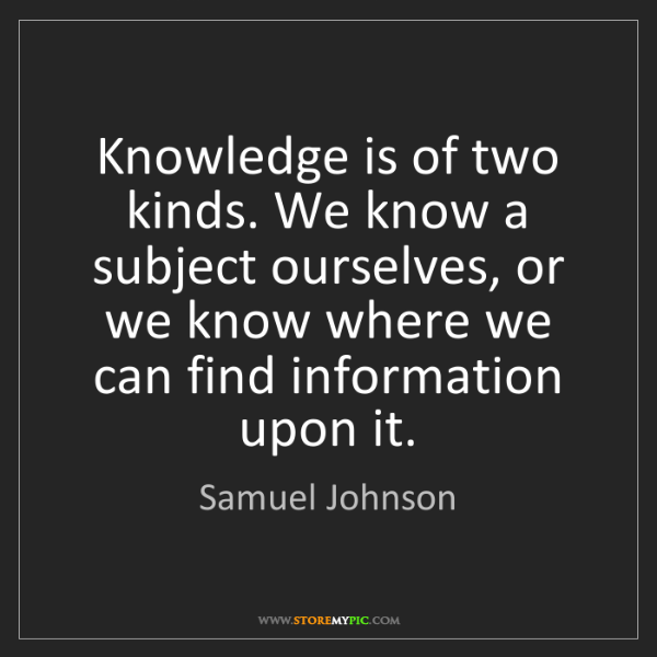 Samuel Johnson: Knowledge is of two kinds. We know a subject ourselves,...