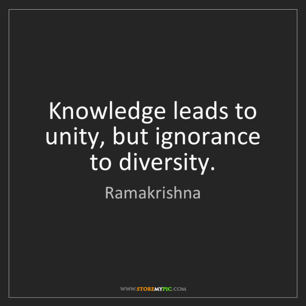 Ramakrishna: Knowledge leads to unity, but ignorance to diversity.