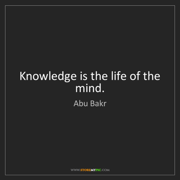 Abu Bakr: Knowledge is the life of the mind.