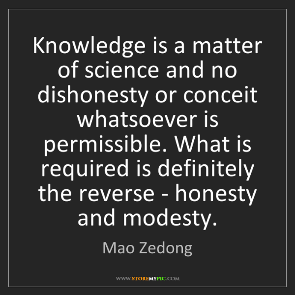 Mao Zedong: Knowledge is a matter of science and no dishonesty or...