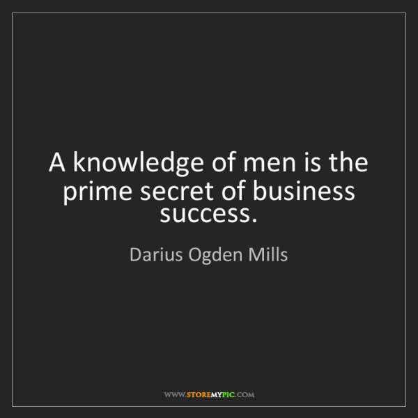 Darius Ogden Mills: A knowledge of men is the prime secret of business success.