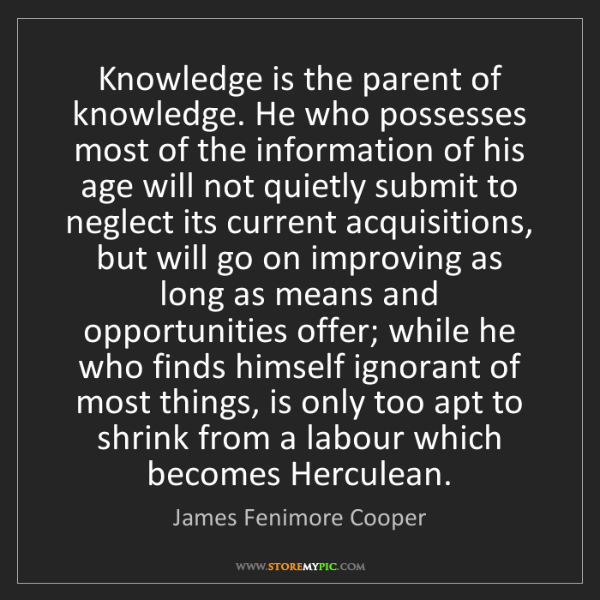 James Fenimore Cooper: Knowledge is the parent of knowledge. He who possesses...