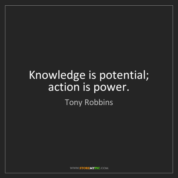 Tony Robbins: Knowledge is potential; action is power.