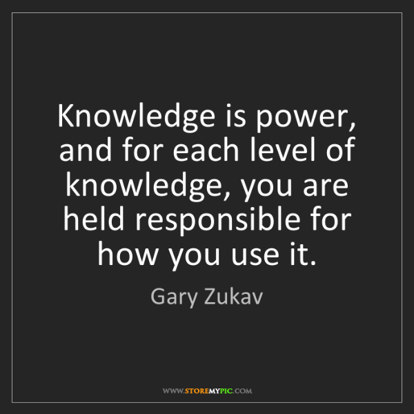 Gary Zukav: Knowledge is power, and for each level of knowledge,...