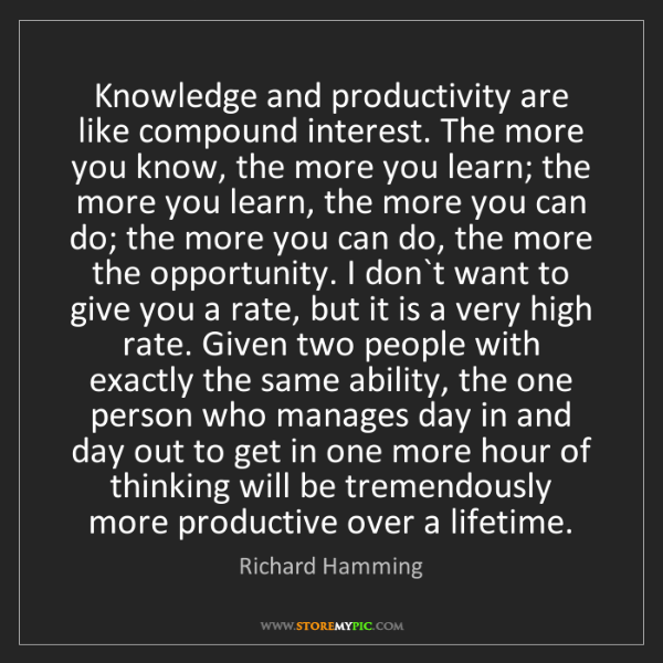 Richard Hamming: Knowledge and productivity are like compound interest....