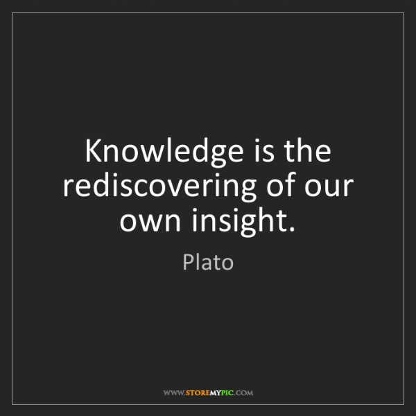 Plato: Knowledge is the rediscovering of our own insight.
