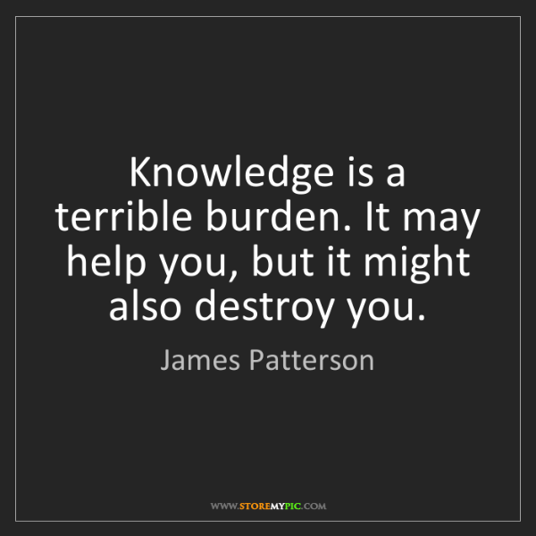 James Patterson: Knowledge is a terrible burden. It may help you, but...