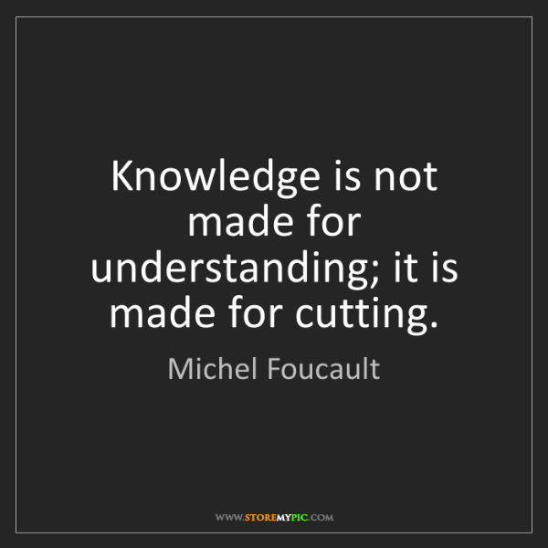 Michel Foucault: Knowledge is not made for understanding; it is made for...