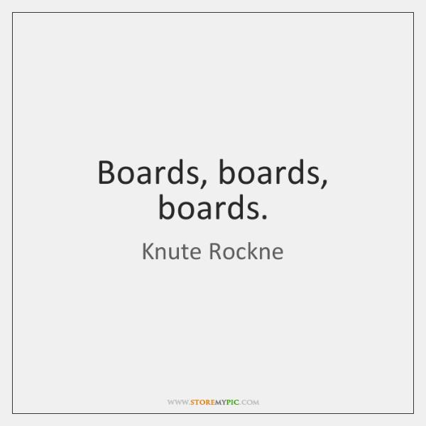 Boards, boards, boards.