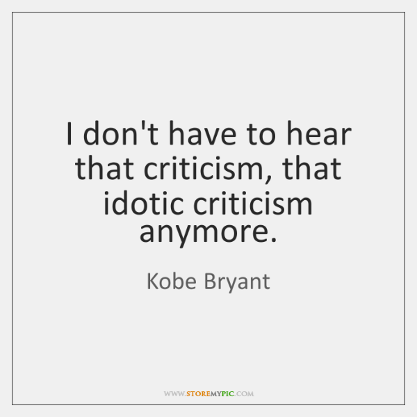 I don't have to hear that criticism, that idotic criticism anymore.