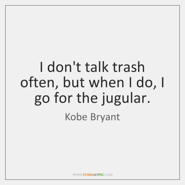 I don't talk trash often, but when I do, I go for ...