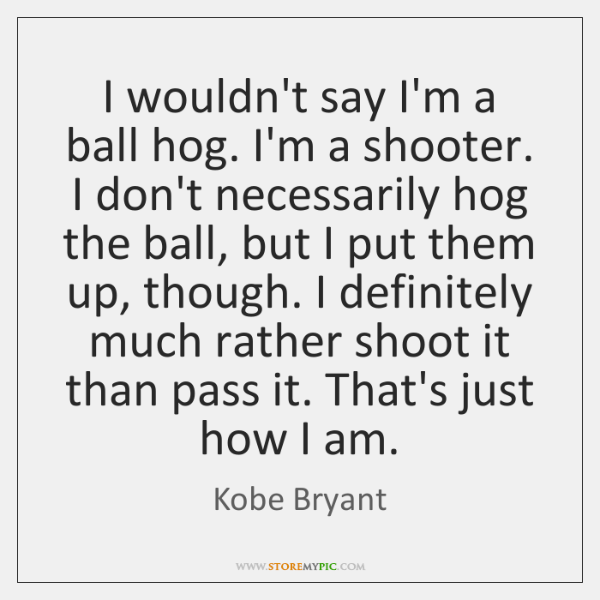 I wouldn't say I'm a ball hog. I'm a shooter. I don't ...