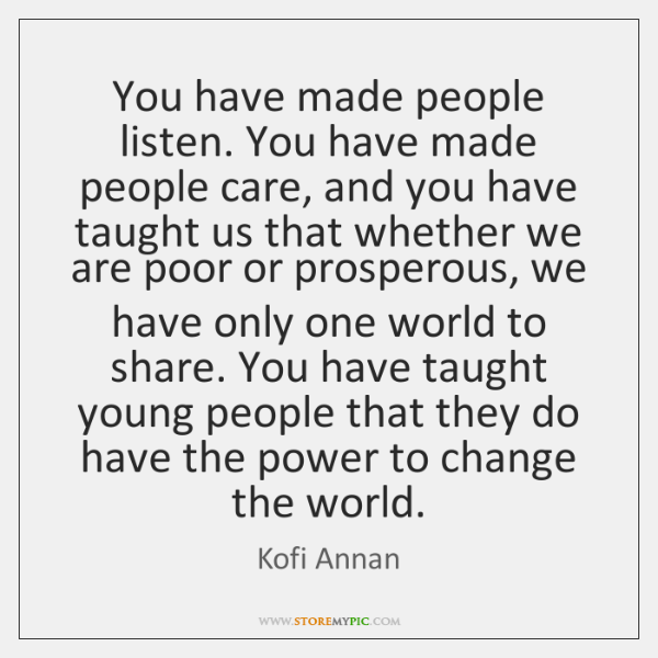 You have made people listen. You have made people care, and you ...