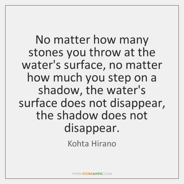 No matter how many stones you throw at the water's surface, no ...