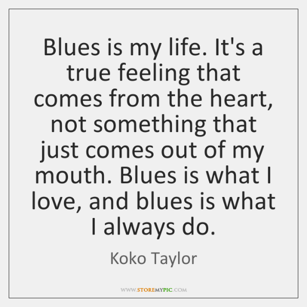 Blues is my life. It's a true feeling that comes from the ...