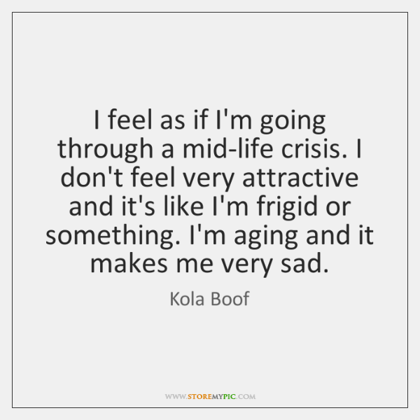 I feel as if I'm going through a mid-life crisis. I don't ...