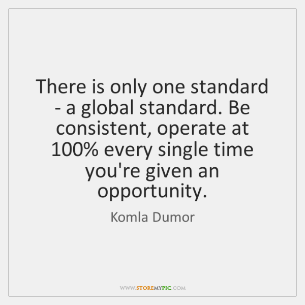 There is only one standard - a global standard. Be consistent, operate ...