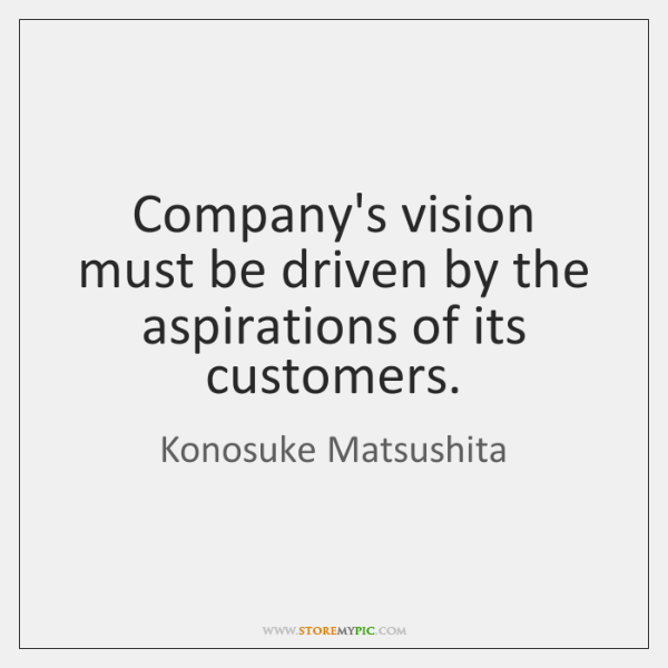 Company's vision must be driven by the aspirations of its customers.