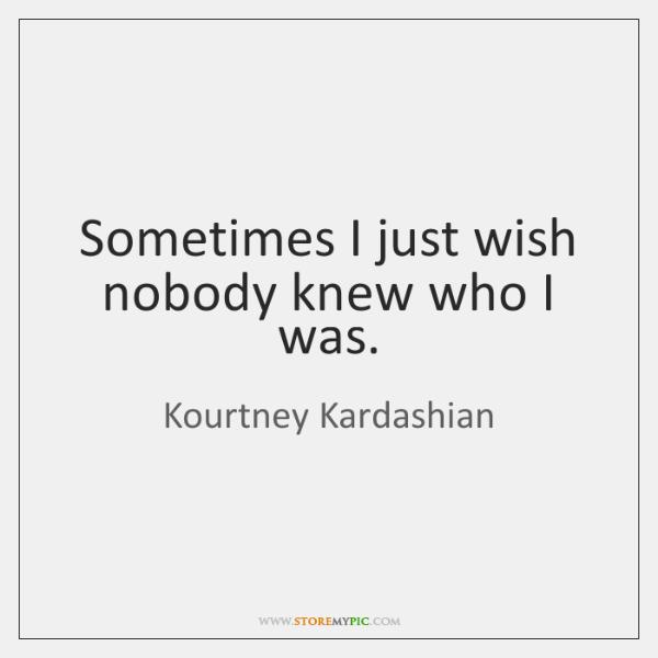 Sometimes I just wish nobody knew who I was.