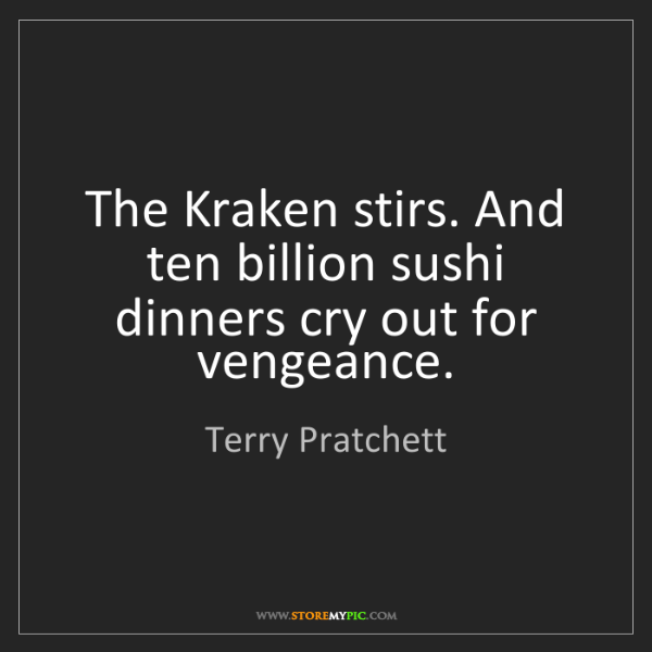 Terry Pratchett: The Kraken stirs. And ten billion sushi dinners cry out...