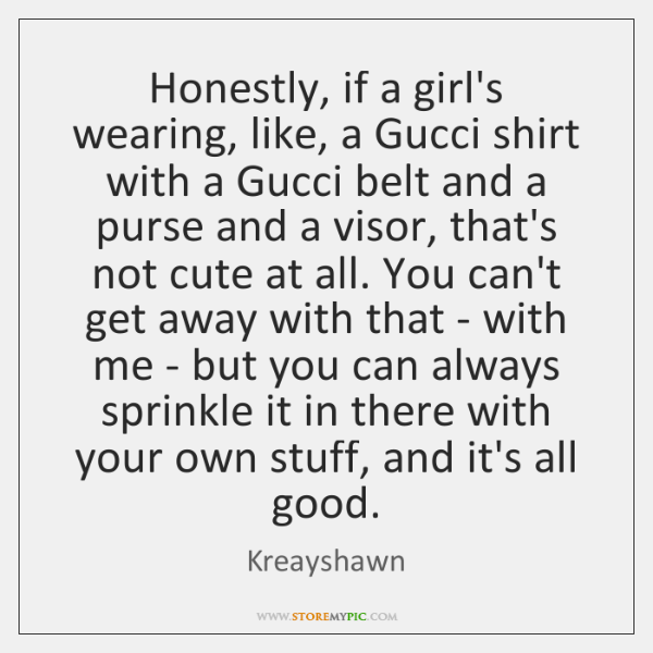 Honestly, if a girl's wearing, like, a Gucci shirt with a Gucci ...