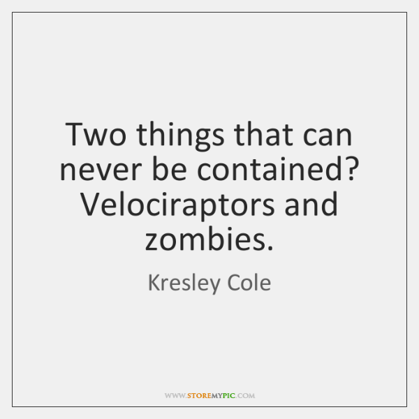 Two things that can never be contained? Velociraptors and zombies.