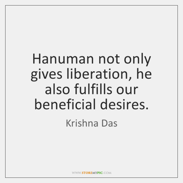 Hanuman not only gives liberation, he also fulfills our beneficial desires.