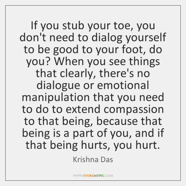 If you stub your toe, you don't need to dialog yourself to ...