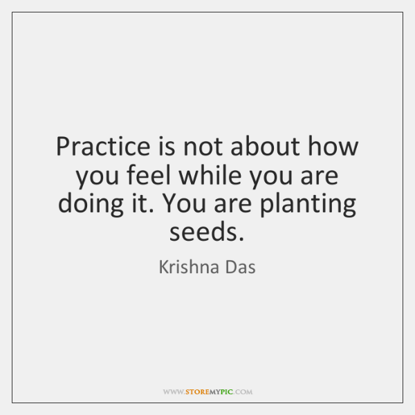 Practice is not about how you feel while you are doing it. ...