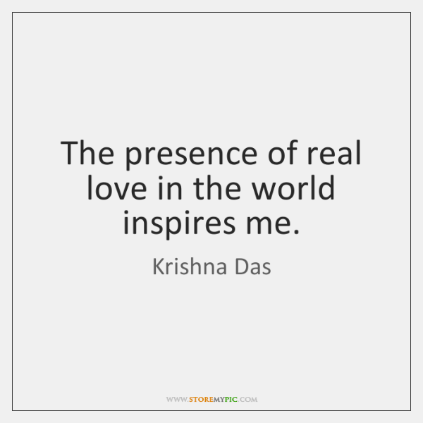 The presence of real love in the world inspires me.