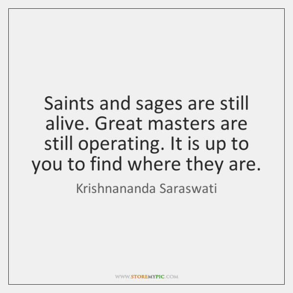 Saints and sages are still alive. Great masters are still operating. It ...