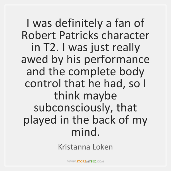 I was definitely a fan of Robert Patricks character in T2. I ...