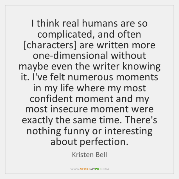 I think real humans are so complicated, and often [characters] are written ...
