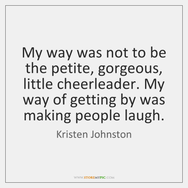 My way was not to be the petite, gorgeous, little cheerleader. My ...