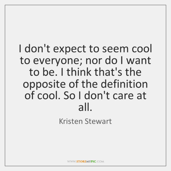I don't expect to seem cool to everyone; nor do I want ...