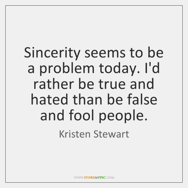 Sincerity seems to be a problem today. I'd rather be true and ...