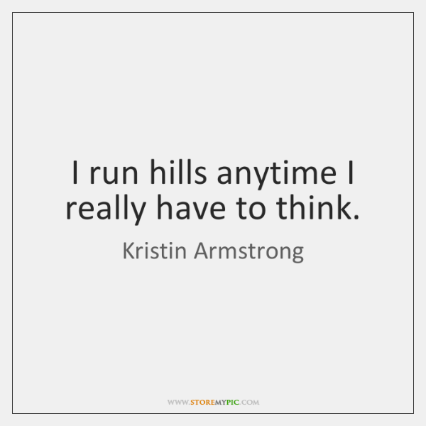I run hills anytime I really have to think.