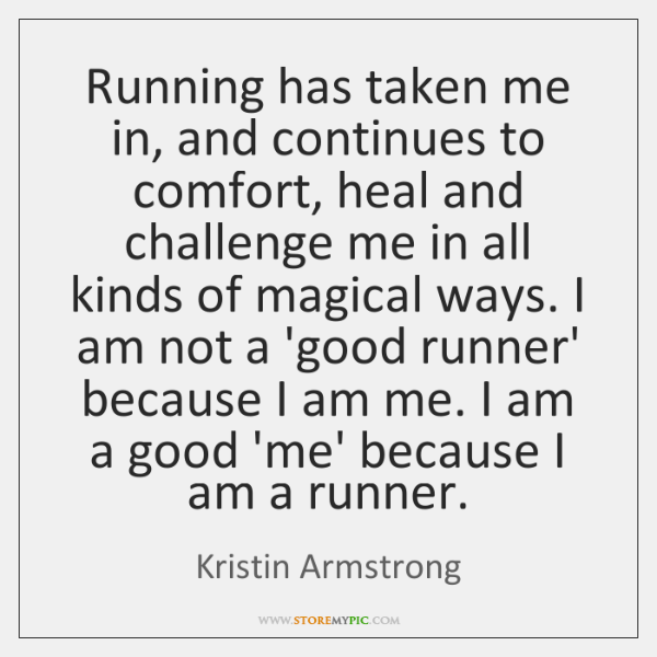 Running has taken me in, and continues to comfort, heal and challenge ...