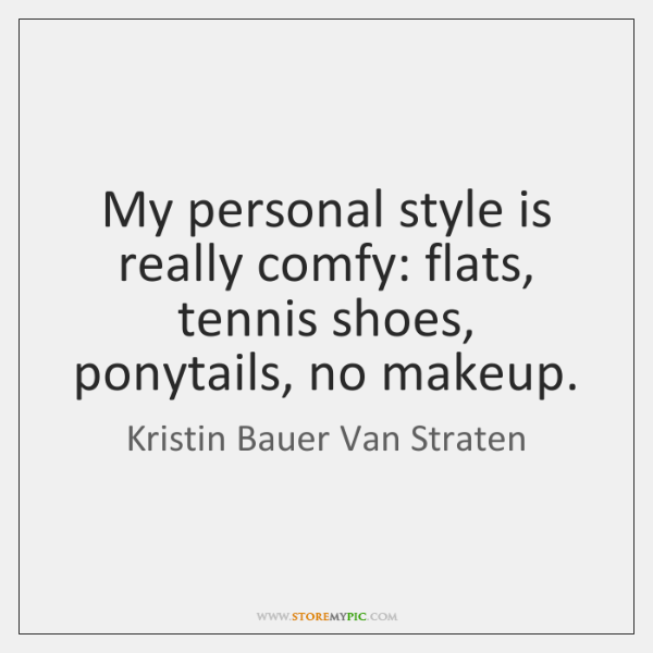 My personal style is really comfy: flats, tennis shoes, ponytails, no makeup.