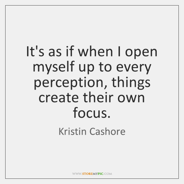 It's as if when I open myself up to every perception, things ...