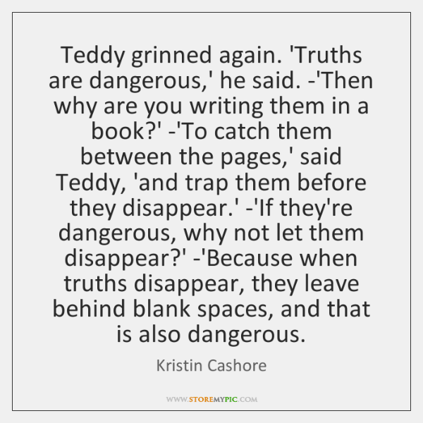 Teddy grinned again. 'Truths are dangerous,' he said. -'Then why are ...