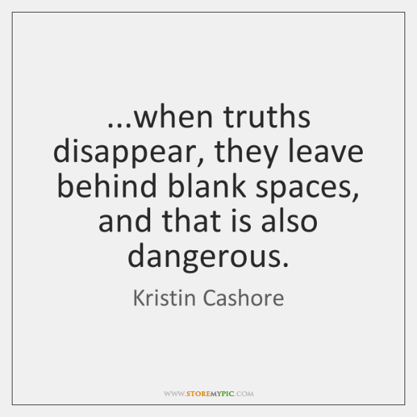 ...when truths disappear, they leave behind blank spaces, and that is also ...