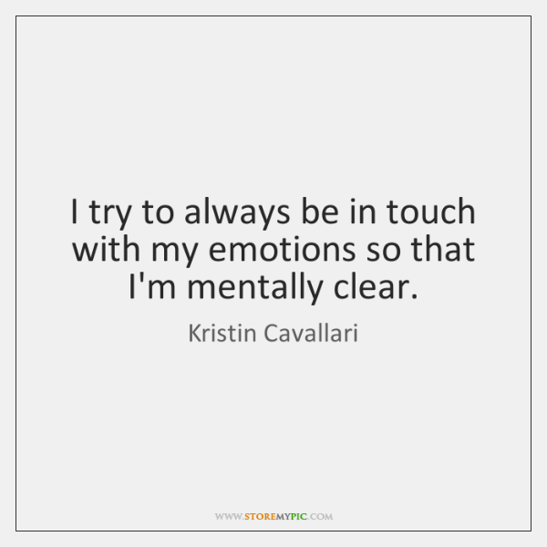 I try to always be in touch with my emotions so that ...