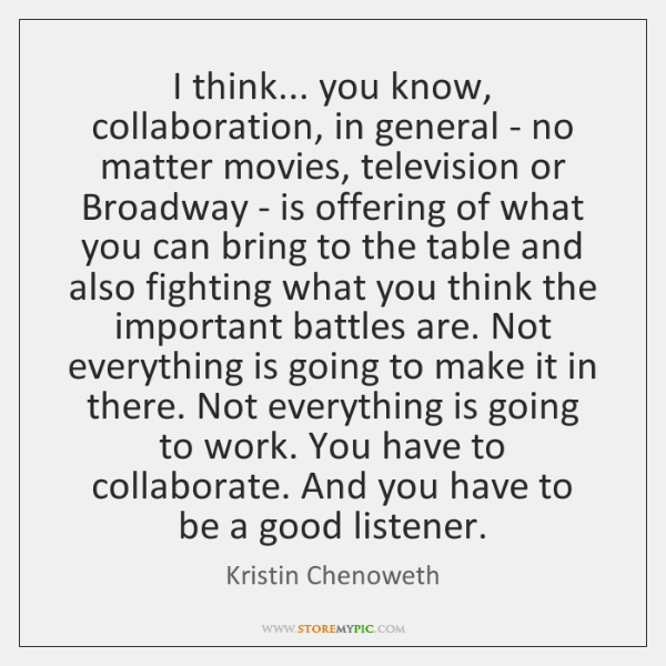 I think... you know, collaboration, in general - no matter movies, television ...