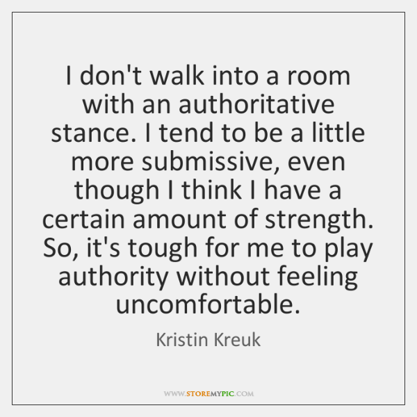 I don't walk into a room with an authoritative stance. I tend ...