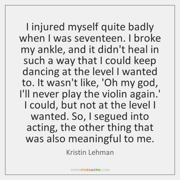 I injured myself quite badly when I was seventeen. I broke my ...