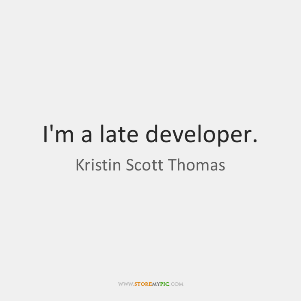 I'm a late developer.